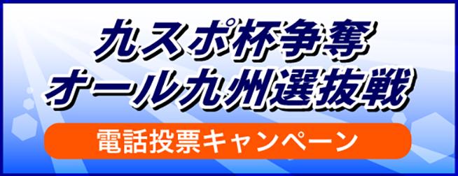 九スポ杯争奪オール九州選抜戦電話投票キャンペーン